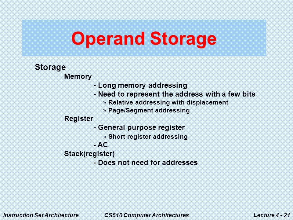 Instruction Set ArchitectureCS510 Computer ArchitecturesLecture Operand Storage Storage Memory - Long memory addressing - Need to represent the address with a few bits »Relative addressing with displacement »Page/Segment addressing Register - General purpose register »Short register addressing - AC Stack(register) - Does not need for addresses