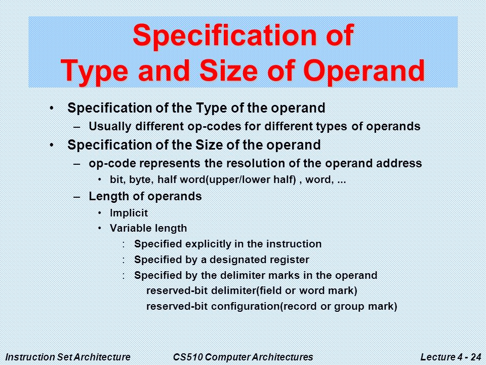 Instruction Set ArchitectureCS510 Computer ArchitecturesLecture Specification of Type and Size of Operand Specification of the Type of the operand –Usually different op-codes for different types of operands Specification of the Size of the operand –op-code represents the resolution of the operand address bit, byte, half word(upper/lower half), word,...