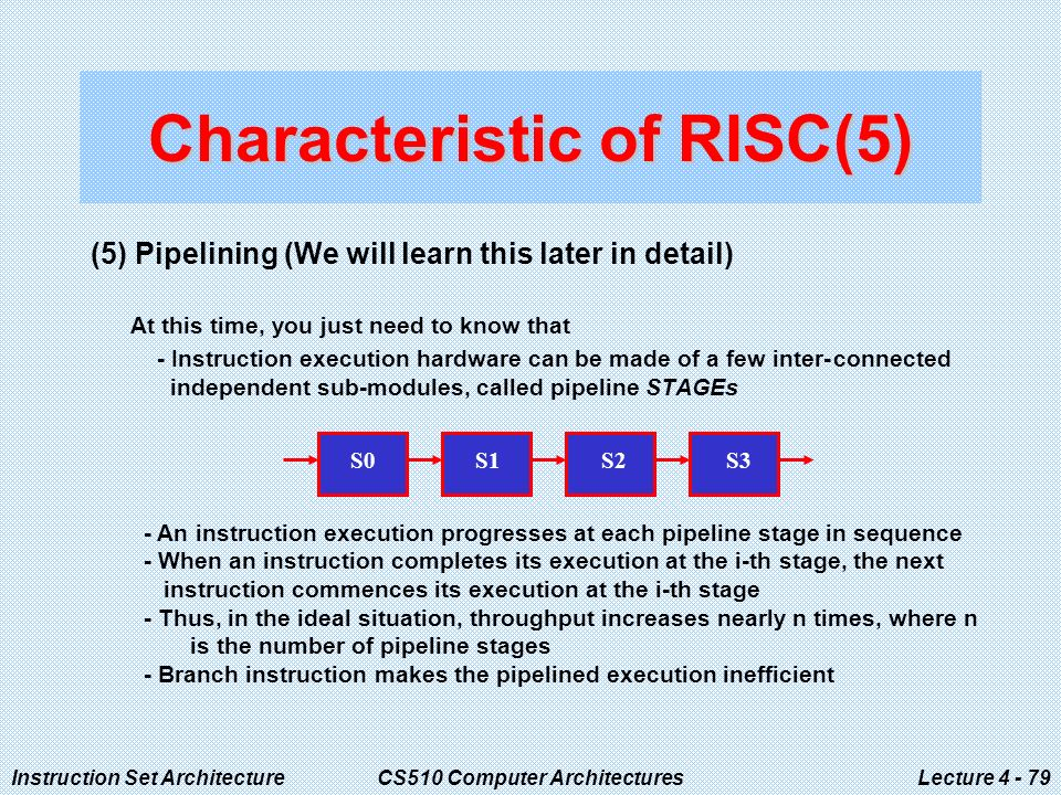 Instruction Set ArchitectureCS510 Computer ArchitecturesLecture (5) Pipelining (We will learn this later in detail) At this time, you just need to know that - Instruction execution hardware can be made of a few inter-connected independent sub-modules, called pipeline STAGEs Characteristic of RISC(5) S0 S1 S2 S3 - An instruction execution progresses at each pipeline stage in sequence - When an instruction completes its execution at the i-th stage, the next instruction commences its execution at the i-th stage - Thus, in the ideal situation, throughput increases nearly n times, where n is the number of pipeline stages - Branch instruction makes the pipelined execution inefficient