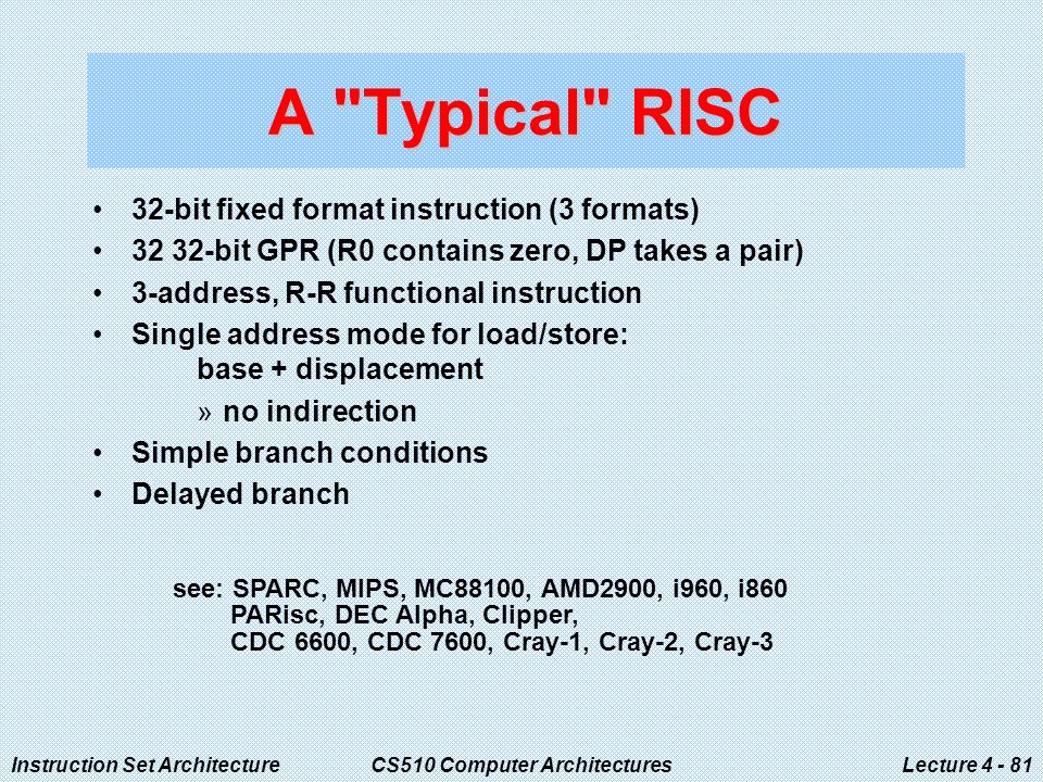 Instruction Set ArchitectureCS510 Computer ArchitecturesLecture A Typical RISC 32-bit fixed format instruction (3 formats) bit GPR (R0 contains zero, DP takes a pair) 3-address, R-R functional instruction Single address mode for load/store: base + displacement »no indirection Simple branch conditions Delayed branch see: SPARC, MIPS, MC88100, AMD2900, i960, i860 PARisc, DEC Alpha, Clipper, CDC 6600, CDC 7600, Cray-1, Cray-2, Cray-3