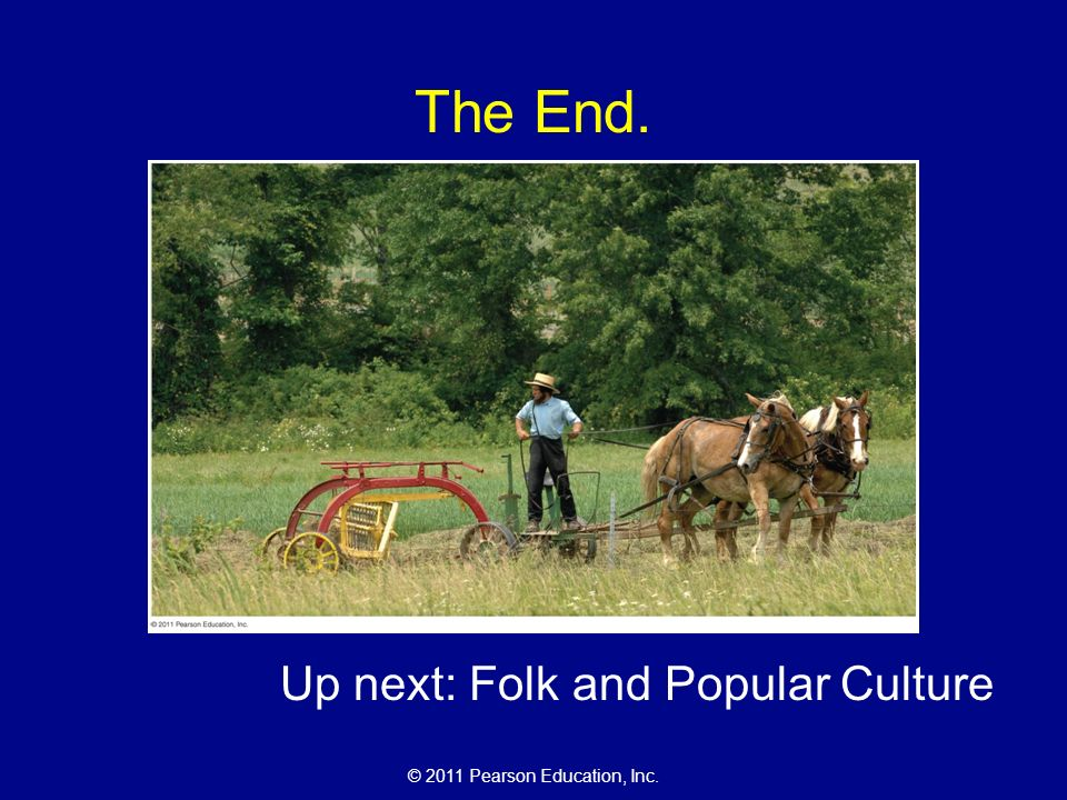 © 2011 Pearson Education, Inc. The End. Up next: Folk and Popular Culture