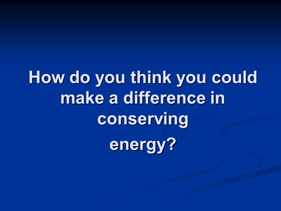 How do you think you could make a difference in conserving energy