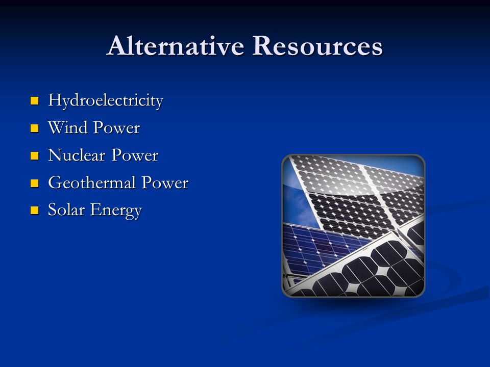 Alternative Resources Hydroelectricity Hydroelectricity Wind Power Wind Power Nuclear Power Nuclear Power Geothermal Power Geothermal Power Solar Energy Solar Energy