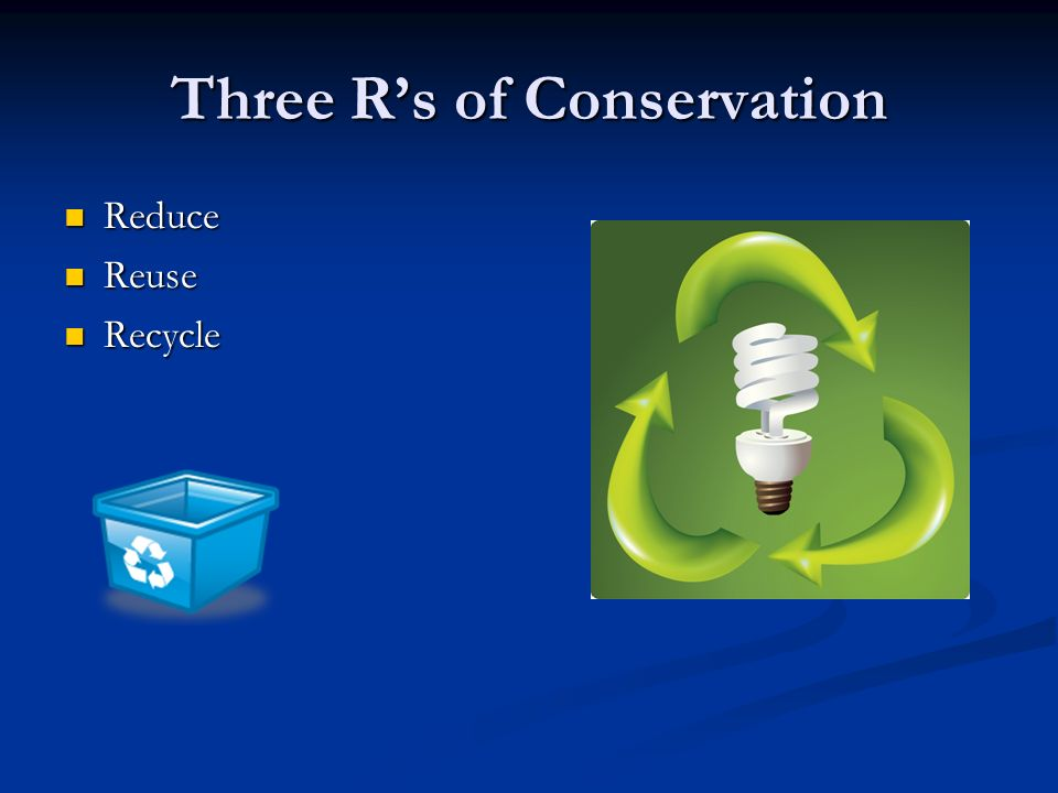Three R's of Conservation Reduce Reduce Reuse Reuse Recycle Recycle