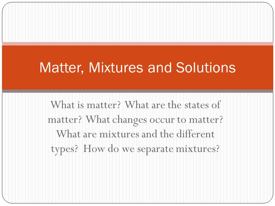 What is matter. What are the states of matter. What changes occur to matter.