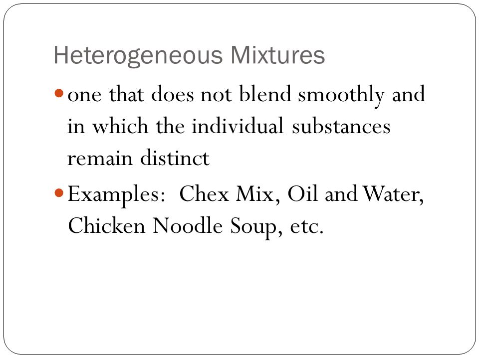 Heterogeneous Mixtures one that does not blend smoothly and in which the individual substances remain distinct Examples: Chex Mix, Oil and Water, Chicken Noodle Soup, etc.