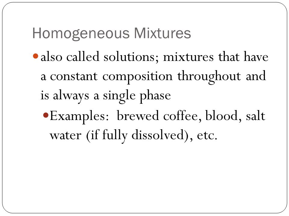 Homogeneous Mixtures also called solutions; mixtures that have a constant composition throughout and is always a single phase Examples: brewed coffee, blood, salt water (if fully dissolved), etc.