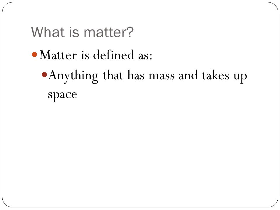 What is matter Matter is defined as: Anything that has mass and takes up space