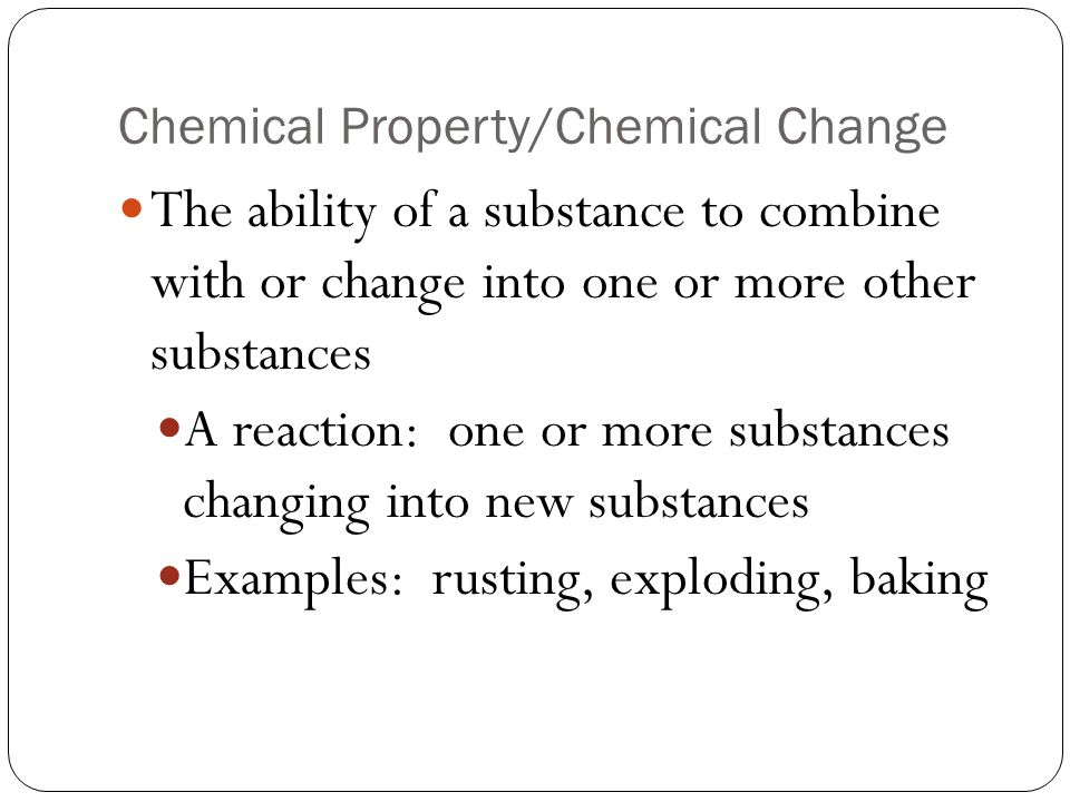Chemical Property/Chemical Change The ability of a substance to combine with or change into one or more other substances A reaction: one or more substances changing into new substances Examples: rusting, exploding, baking