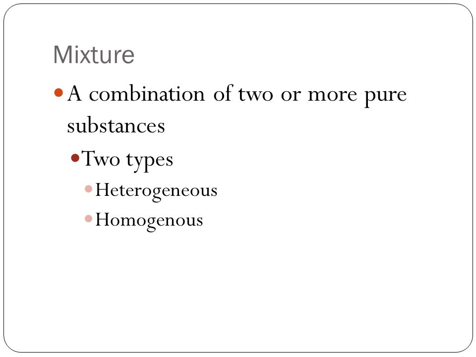 Mixture A combination of two or more pure substances Two types Heterogeneous Homogenous