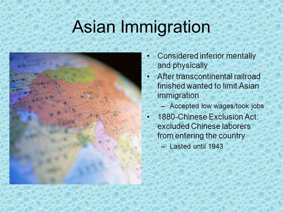 Asian Immigration Considered inferior mentally and physically After transcontinental railroad finished wanted to limit Asian immigration –Accepted low wages/took jobs 1880-Chinese Exclusion Act: excluded Chinese laborers from entering the country –Lasted until 1943