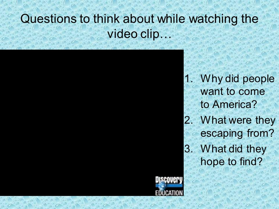Questions to think about while watching the video clip… 1.Why did people want to come to America.