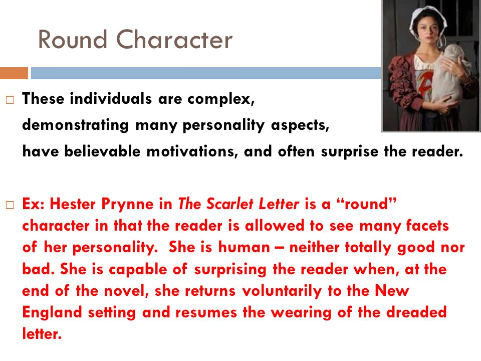 Round Character  These individuals are complex, demonstrating many personality aspects, have believable motivations, and often surprise the reader.