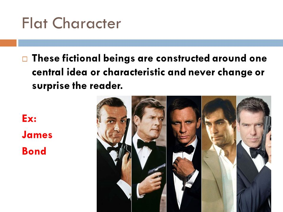 Flat Character  These fictional beings are constructed around one central idea or characteristic and never change or surprise the reader.