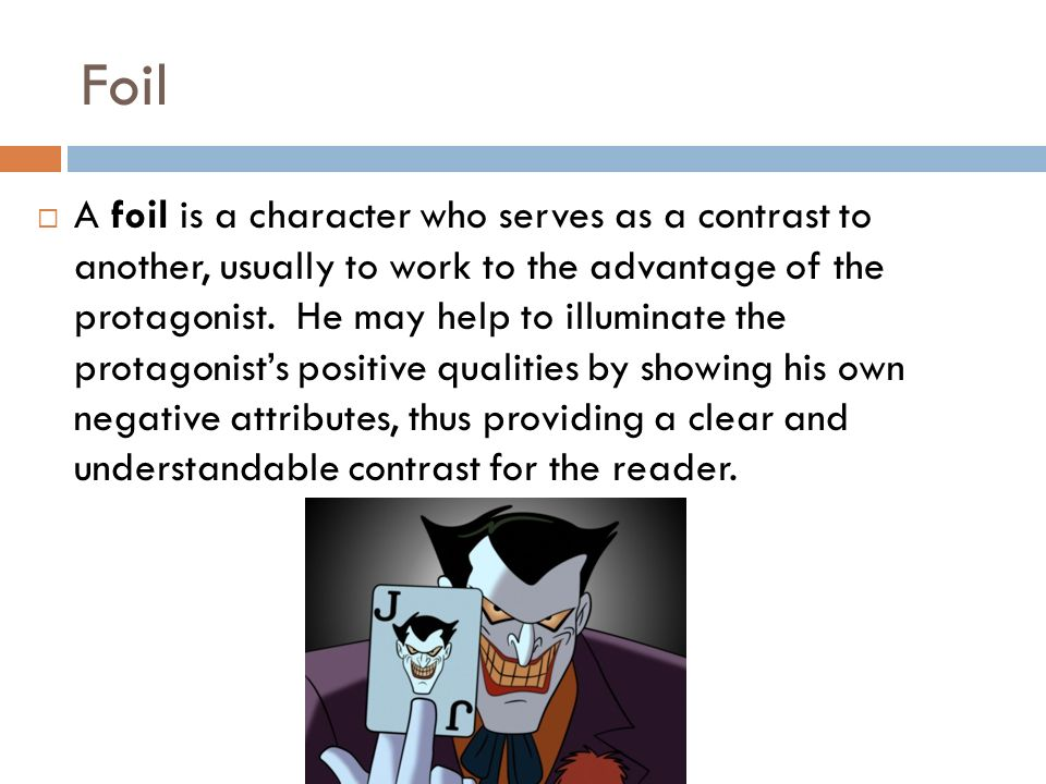 Foil  A foil is a character who serves as a contrast to another, usually to work to the advantage of the protagonist.