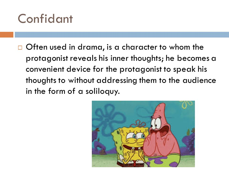 Confidant  Often used in drama, is a character to whom the protagonist reveals his inner thoughts; he becomes a convenient device for the protagonist to speak his thoughts to without addressing them to the audience in the form of a soliloquy.
