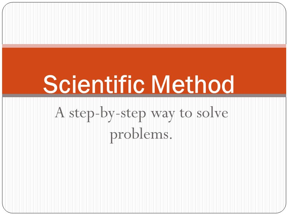 A step-by-step way to solve problems. Scientific Method