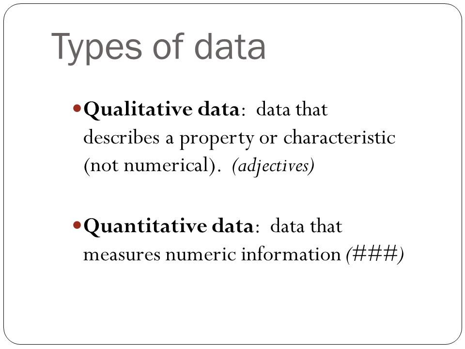 Types of data Qualitative data: data that describes a property or characteristic (not numerical).