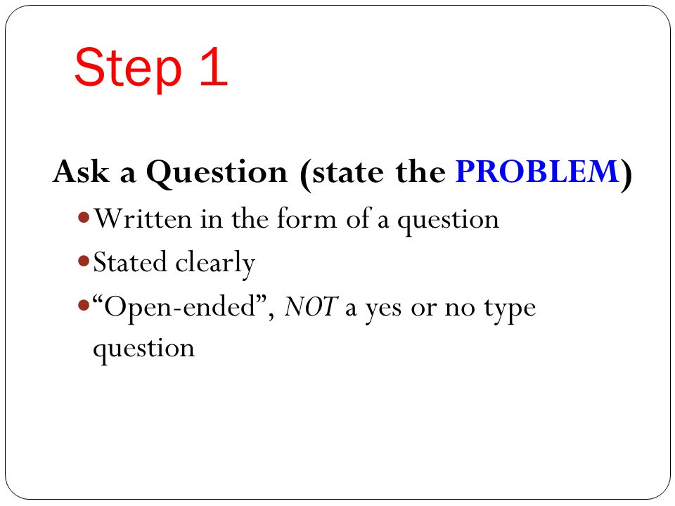 Step 1 Ask a Question (state the PROBLEM) Written in the form of a question Stated clearly Open-ended , NOT a yes or no type question