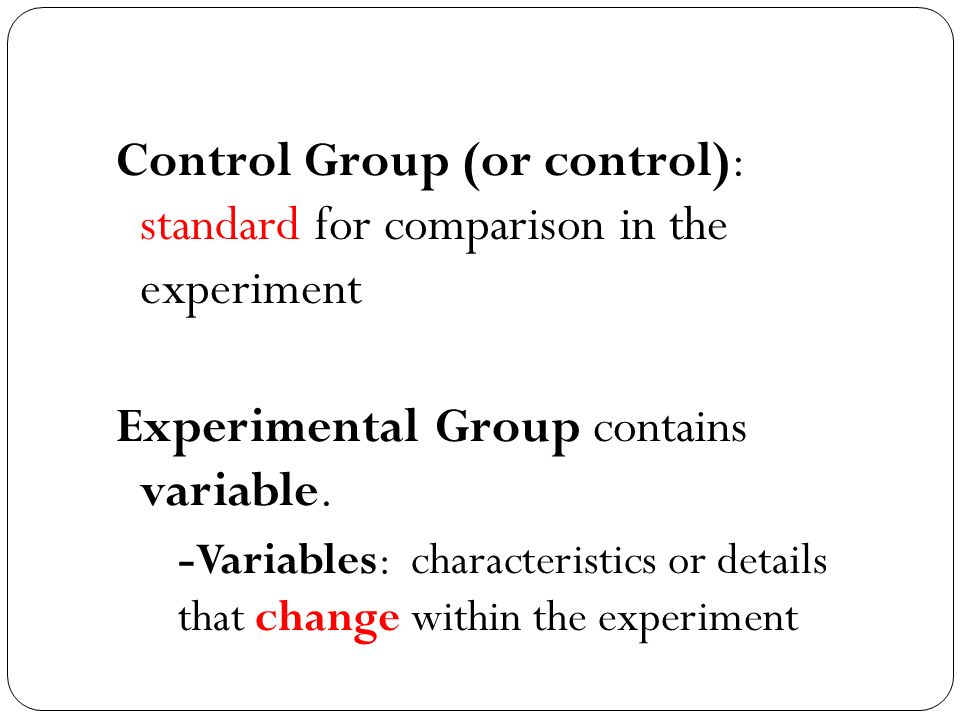 Control Group (or control): standard for comparison in the experiment Experimental Group contains variable.