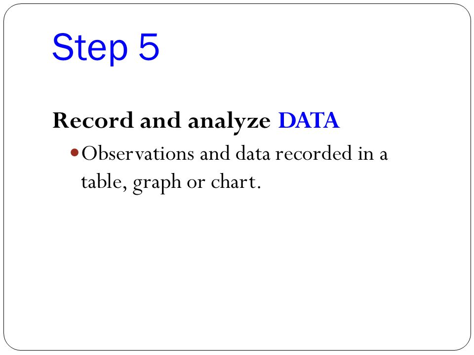 Step 5 Record and analyze DATA Observations and data recorded in a table, graph or chart.