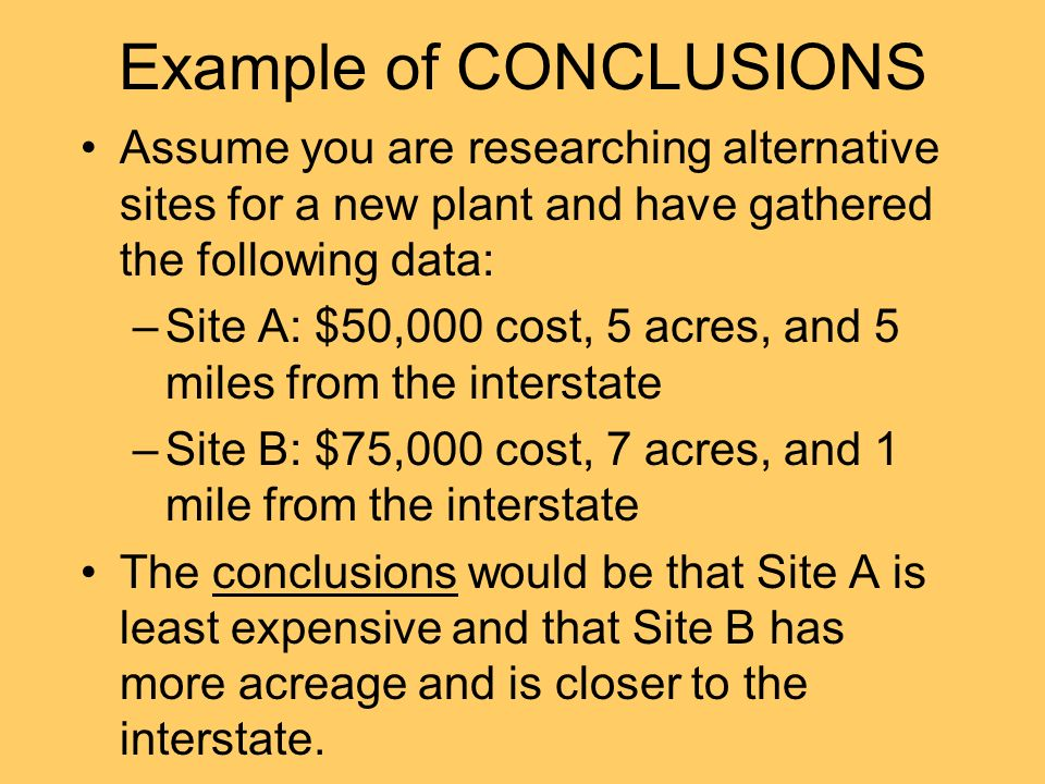 Example of CONCLUSIONS Assume you are researching alternative sites for a new plant and have gathered the following data: –Site A: $50,000 cost, 5 acres, and 5 miles from the interstate –Site B: $75,000 cost, 7 acres, and 1 mile from the interstate The conclusions would be that Site A is least expensive and that Site B has more acreage and is closer to the interstate.