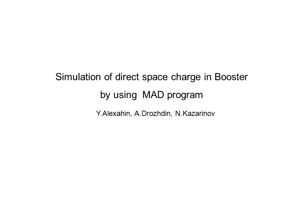 Simulation of direct space charge in Booster by using MAD program Y.Alexahin, A.Drozhdin, N.Kazarinov