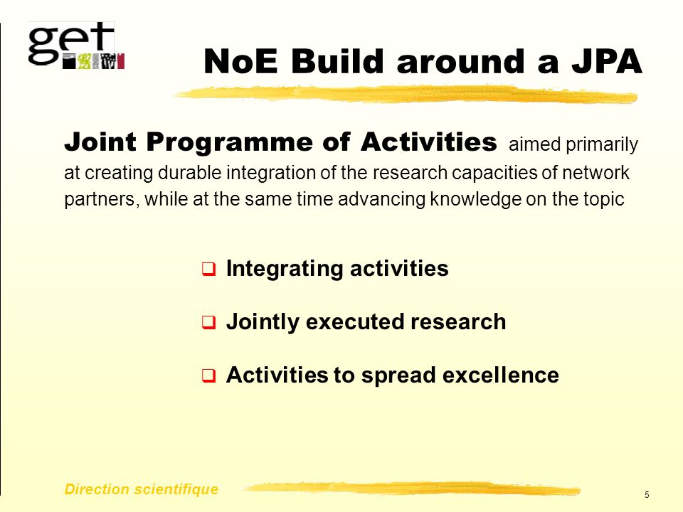 5 Direction scientifique  Integrating activities  Jointly executed research  Activities to spread excellence NoE Build around a JPA Joint Programme of Activities aimed primarily at creating durable integration of the research capacities of network partners, while at the same time advancing knowledge on the topic