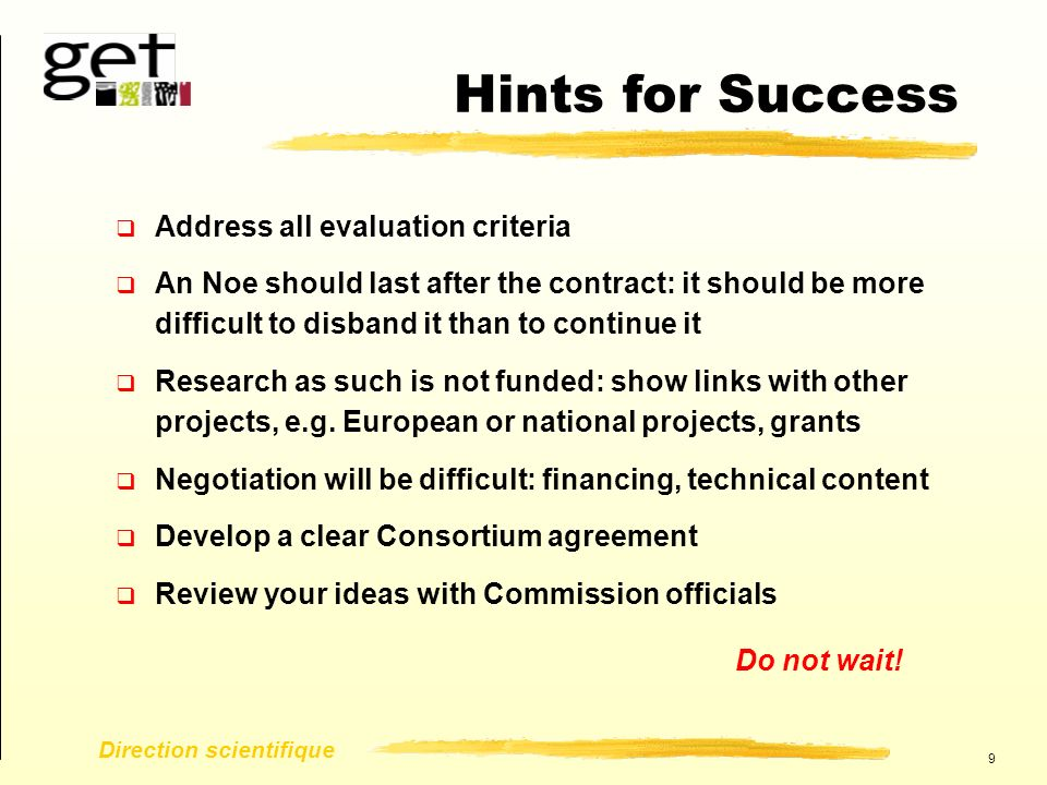 9 Direction scientifique Hints for Success  Address all evaluation criteria  An Noe should last after the contract: it should be more difficult to disband it than to continue it  Research as such is not funded: show links with other projects, e.g.