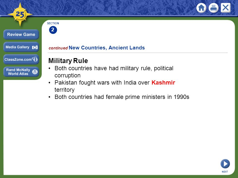 SECTION 2 continued New Countries, Ancient Lands Military Rule Both countries have had military rule, political corruption Pakistan fought wars with India over Kashmir territory Both countries had female prime ministers in 1990s NEXT