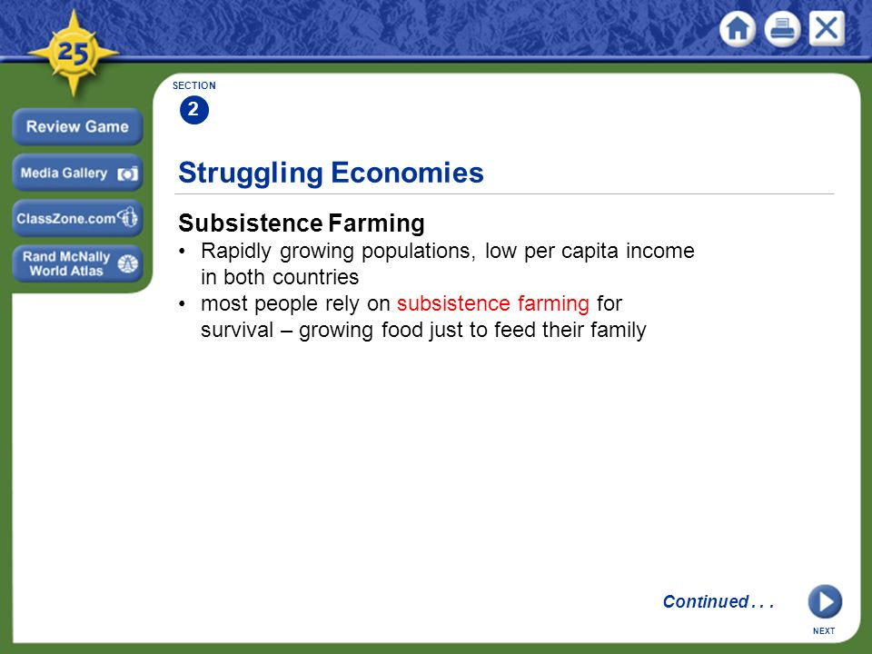 Struggling Economies Subsistence Farming Rapidly growing populations, low per capita income in both countries most people rely on subsistence farming for survival – growing food just to feed their family SECTION 2 NEXT Continued...
