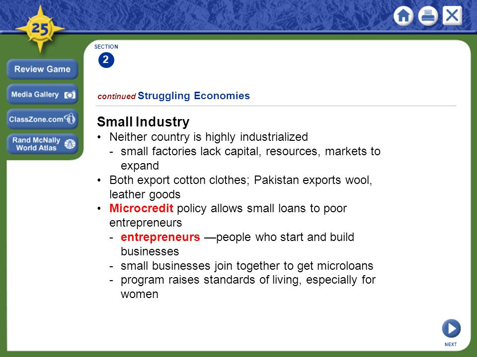 SECTION 2 continued Struggling Economies Small Industry Neither country is highly industrialized -small factories lack capital, resources, markets to expand Both export cotton clothes; Pakistan exports wool, leather goods Microcredit policy allows small loans to poor entrepreneurs -entrepreneurs —people who start and build businesses -small businesses join together to get microloans -program raises standards of living, especially for women NEXT