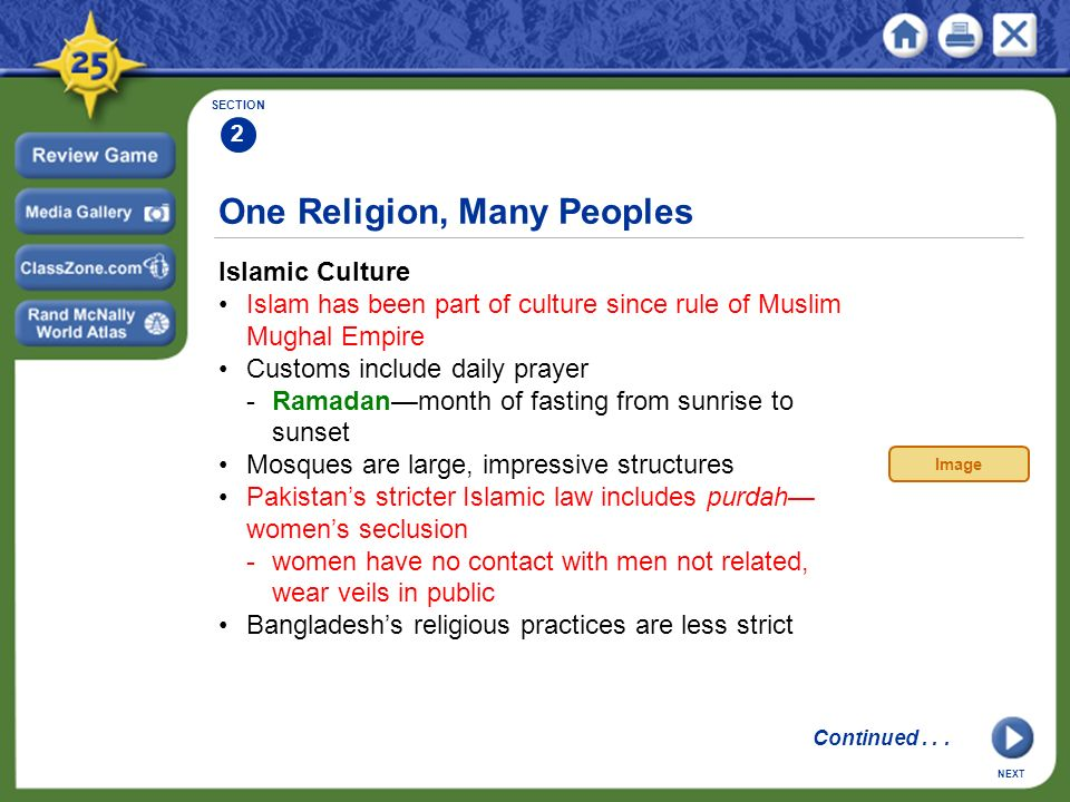 One Religion, Many Peoples Islamic Culture Islam has been part of culture since rule of Muslim Mughal Empire Customs include daily prayer -Ramadan—month of fasting from sunrise to sunset Mosques are large, impressive structures Pakistan's stricter Islamic law includes purdah— women's seclusion -women have no contact with men not related, wear veils in public Bangladesh's religious practices are less strict SECTION 2 NEXT Image Continued...