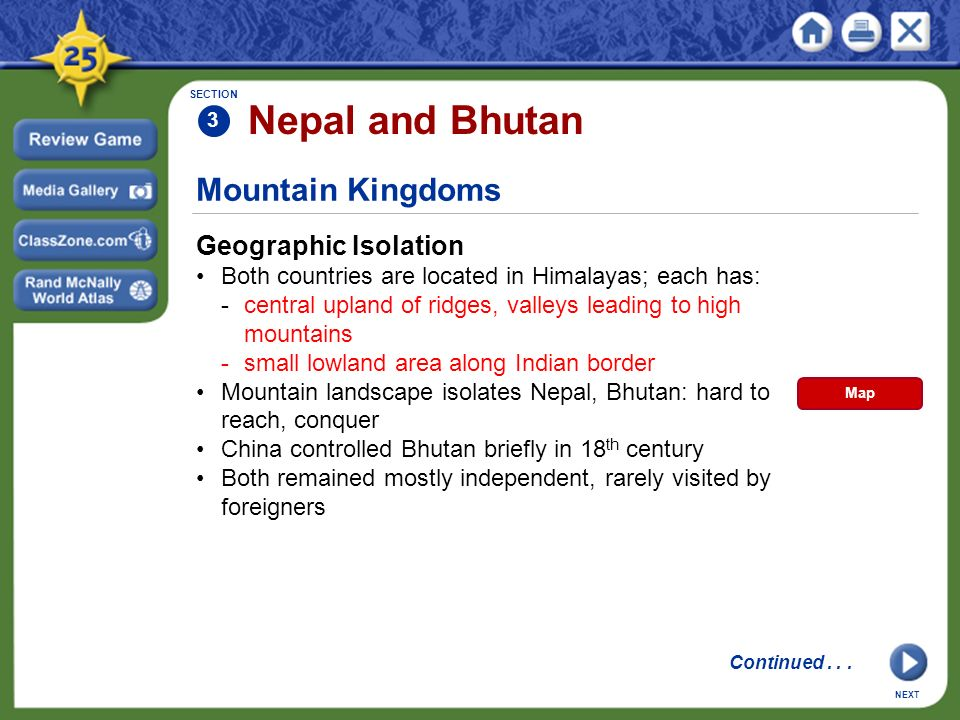 Mountain Kingdoms Geographic Isolation Both countries are located in Himalayas; each has: -central upland of ridges, valleys leading to high mountains -small lowland area along Indian border Mountain landscape isolates Nepal, Bhutan: hard to reach, conquer China controlled Bhutan briefly in 18 th century Both remained mostly independent, rarely visited by foreigners SECTION 3 Nepal and Bhutan NEXT Continued...