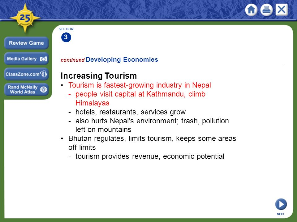 SECTION 3 continued Developing Economies NEXT Increasing Tourism Tourism is fastest-growing industry in Nepal -people visit capital at Kathmandu, climb Himalayas -hotels, restaurants, services grow -also hurts Nepal's environment; trash, pollution left on mountains Bhutan regulates, limits tourism, keeps some areas off-limits -tourism provides revenue, economic potential