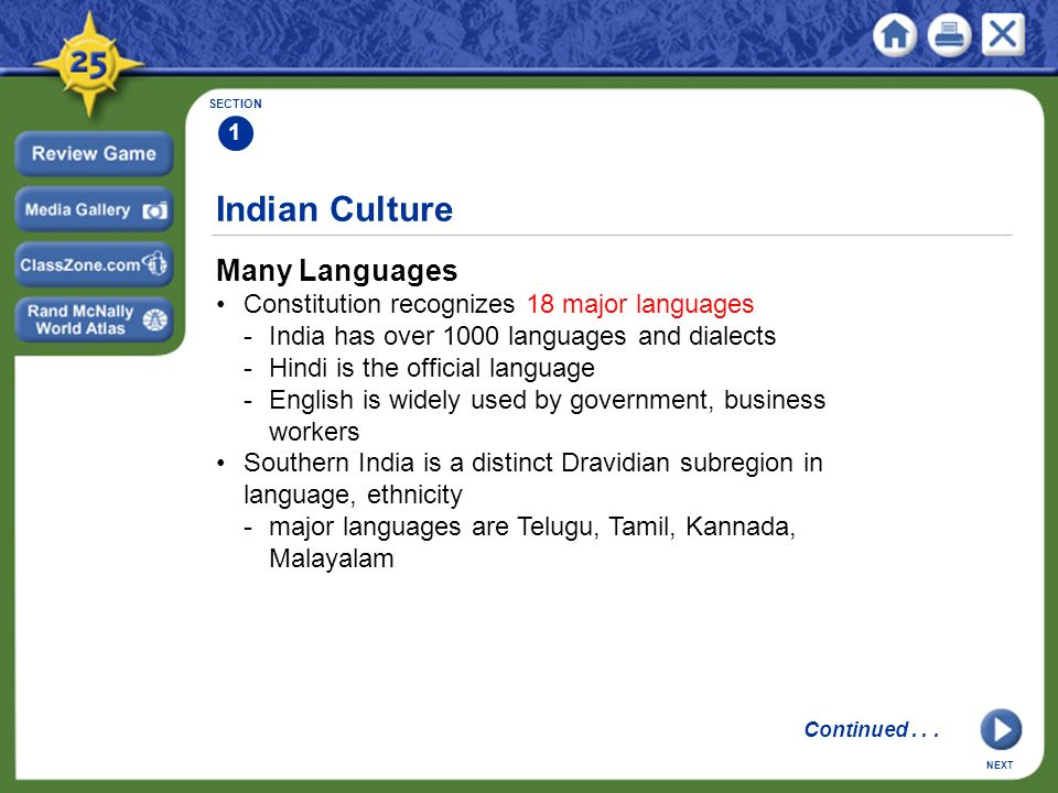 Indian Culture Many Languages Constitution recognizes 18 major languages -India has over 1000 languages and dialects -Hindi is the official language -English is widely used by government, business workers Southern India is a distinct Dravidian subregion in language, ethnicity -major languages are Telugu, Tamil, Kannada, Malayalam SECTION 1 NEXT Continued...