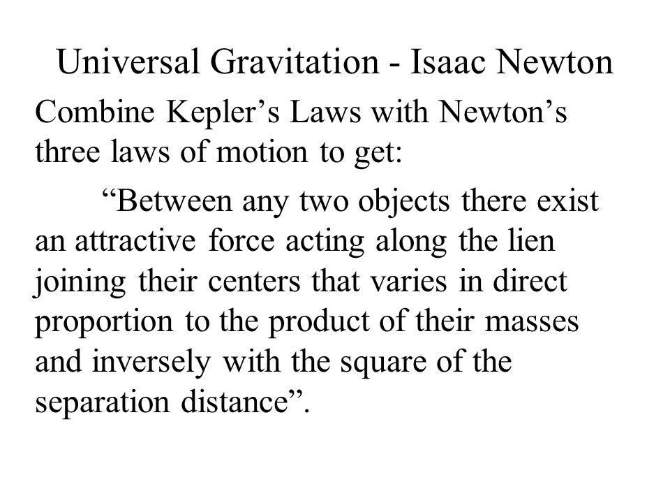 Universal Gravitation - Isaac Newton Combine Kepler's Laws with Newton's three laws of motion to get: Between any two objects there exist an attractive force acting along the lien joining their centers that varies in direct proportion to the product of their masses and inversely with the square of the separation distance .