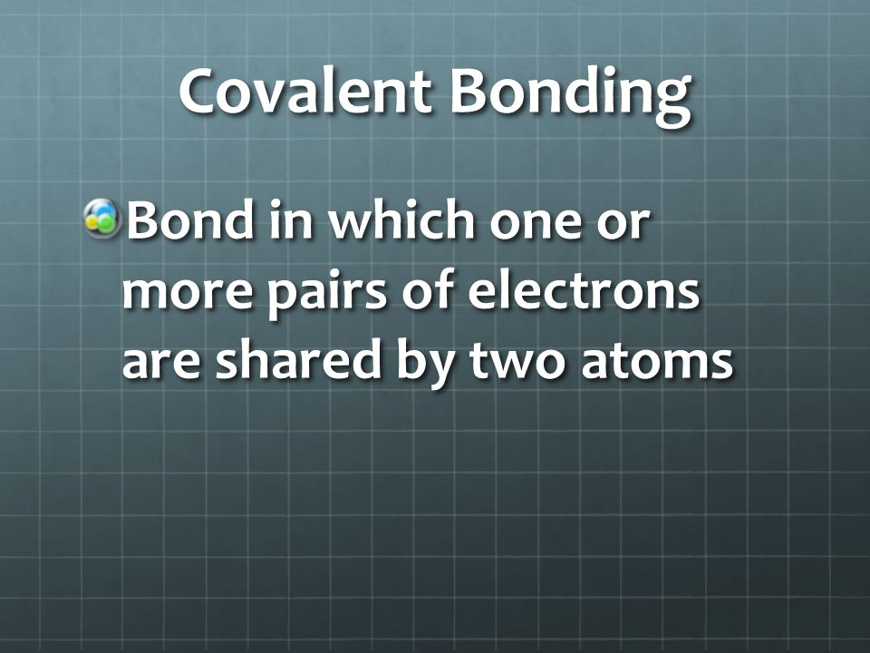 Covalent Bonding Bond in which one or more pairs of electrons are shared by two atoms