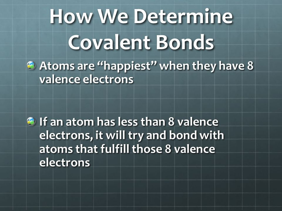How We Determine Covalent Bonds Atoms are happiest when they have 8 valence electrons If an atom has less than 8 valence electrons, it will try and bond with atoms that fulfill those 8 valence electrons