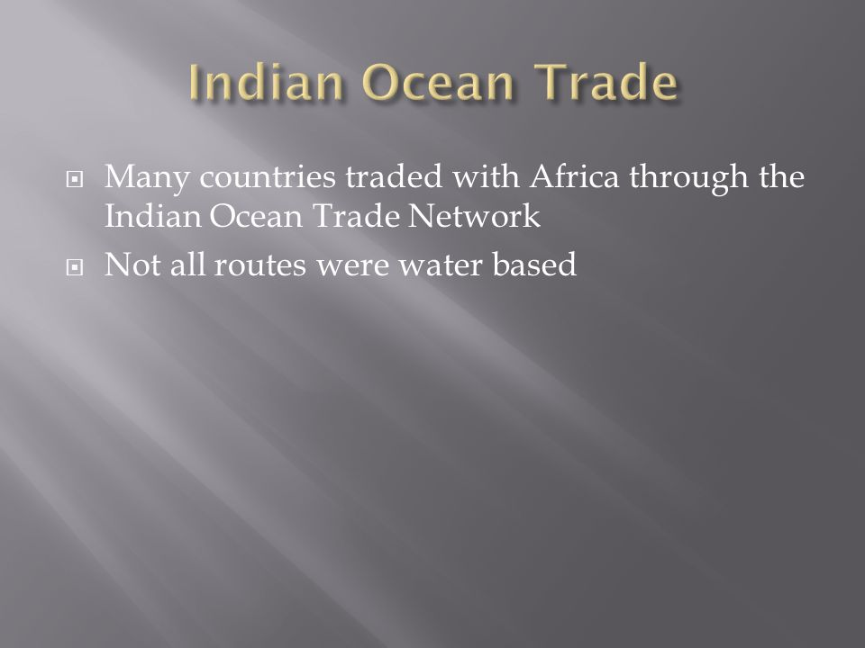  Many countries traded with Africa through the Indian Ocean Trade Network  Not all routes were water based