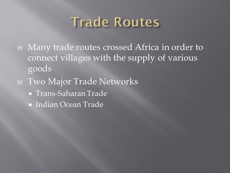  Many trade routes crossed Africa in order to connect villages with the supply of various goods  Two Major Trade Networks  Trans-Saharan Trade  Indian Ocean Trade