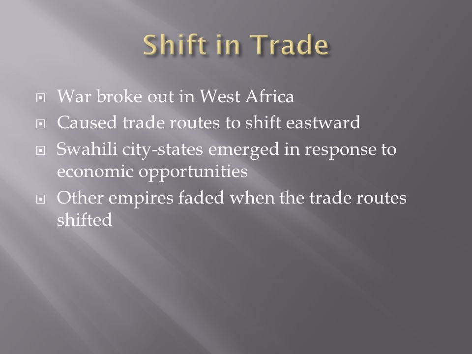 War broke out in West Africa  Caused trade routes to shift eastward  Swahili city-states emerged in response to economic opportunities  Other empires faded when the trade routes shifted