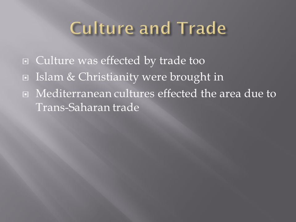  Culture was effected by trade too  Islam & Christianity were brought in  Mediterranean cultures effected the area due to Trans-Saharan trade