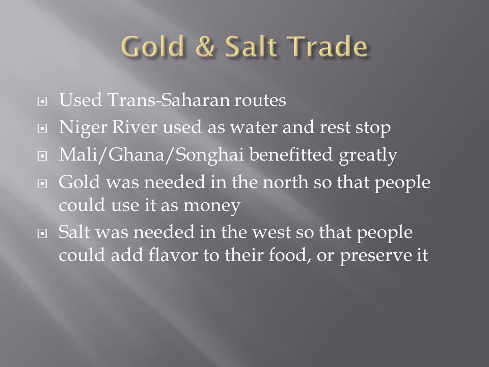  Used Trans-Saharan routes  Niger River used as water and rest stop  Mali/Ghana/Songhai benefitted greatly  Gold was needed in the north so that people could use it as money  Salt was needed in the west so that people could add flavor to their food, or preserve it