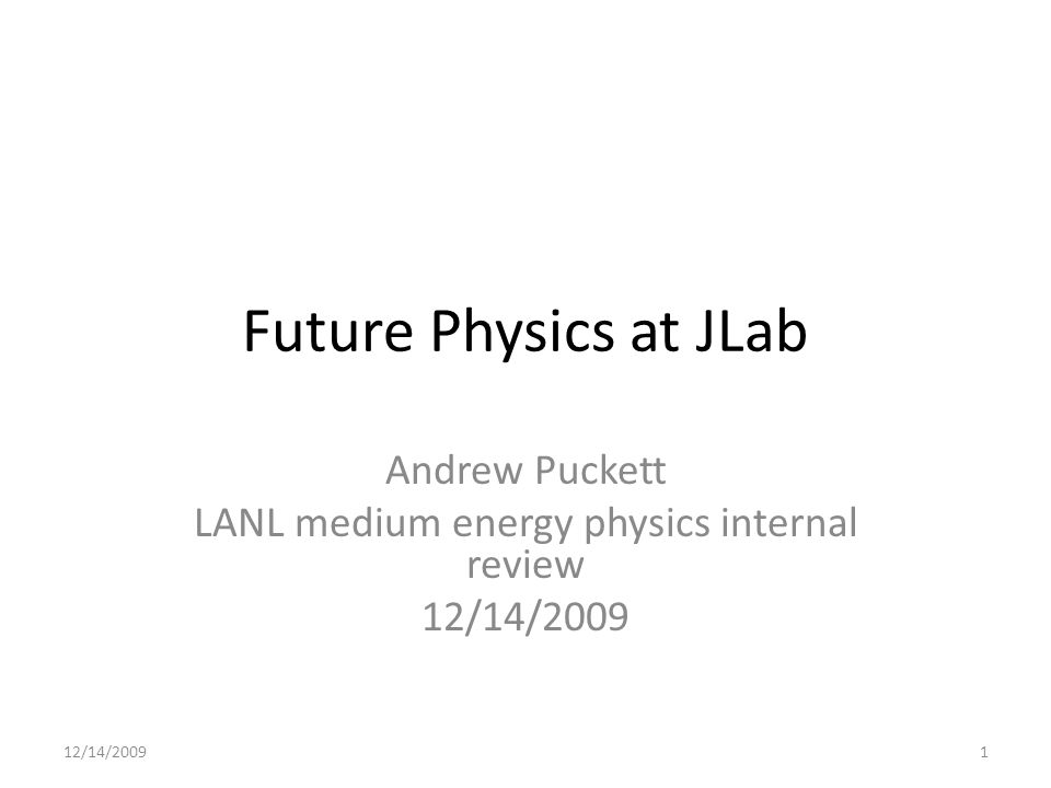 Future Physics at JLab Andrew Puckett LANL medium energy physics internal review 12/14/2009 1