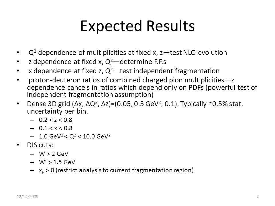 Expected Results Q 2 dependence of multiplicities at fixed x, z—test NLO evolution z dependence at fixed x, Q 2 —determine F.F.s x dependence at fixed z, Q 2 —test independent fragmentation proton-deuteron ratios of combined charged pion multiplicities—z dependence cancels in ratios which depend only on PDFs (powerful test of independent fragmentation assumption) Dense 3D grid (Δx, ΔQ 2, Δz)=(0.05, 0.5 GeV 2, 0.1), Typically ~0.5% stat.