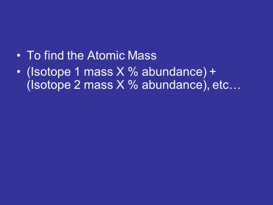 To find the Atomic Mass (Isotope 1 mass X % abundance) + (Isotope 2 mass X % abundance), etc…