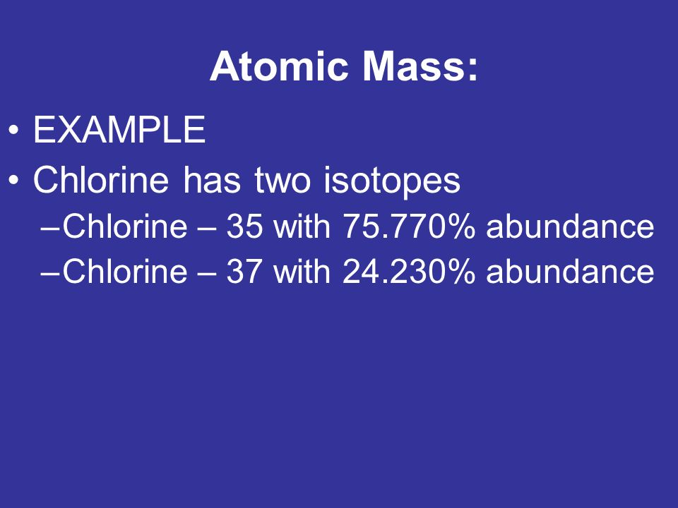 Atomic Mass: EXAMPLE Chlorine has two isotopes –Chlorine – 35 with % abundance –Chlorine – 37 with % abundance