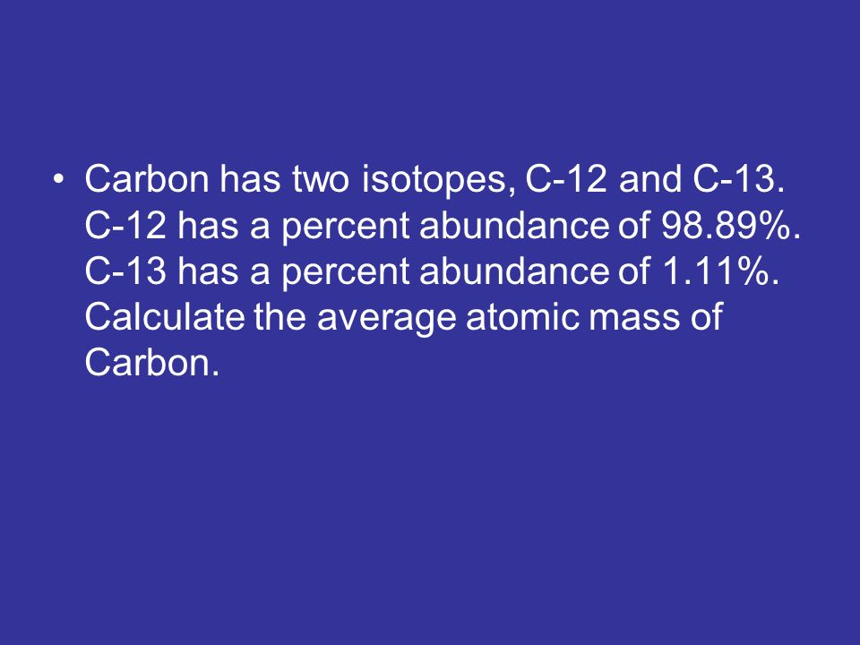 Carbon has two isotopes, C-12 and C-13. C-12 has a percent abundance of 98.89%.