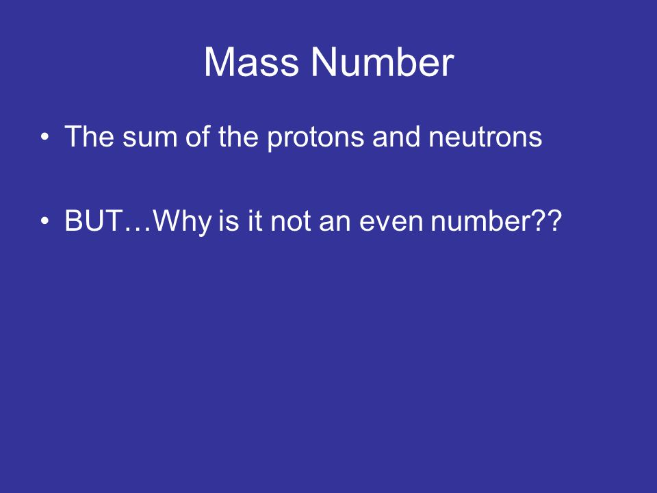 Mass Number The sum of the protons and neutrons BUT…Why is it not an even number